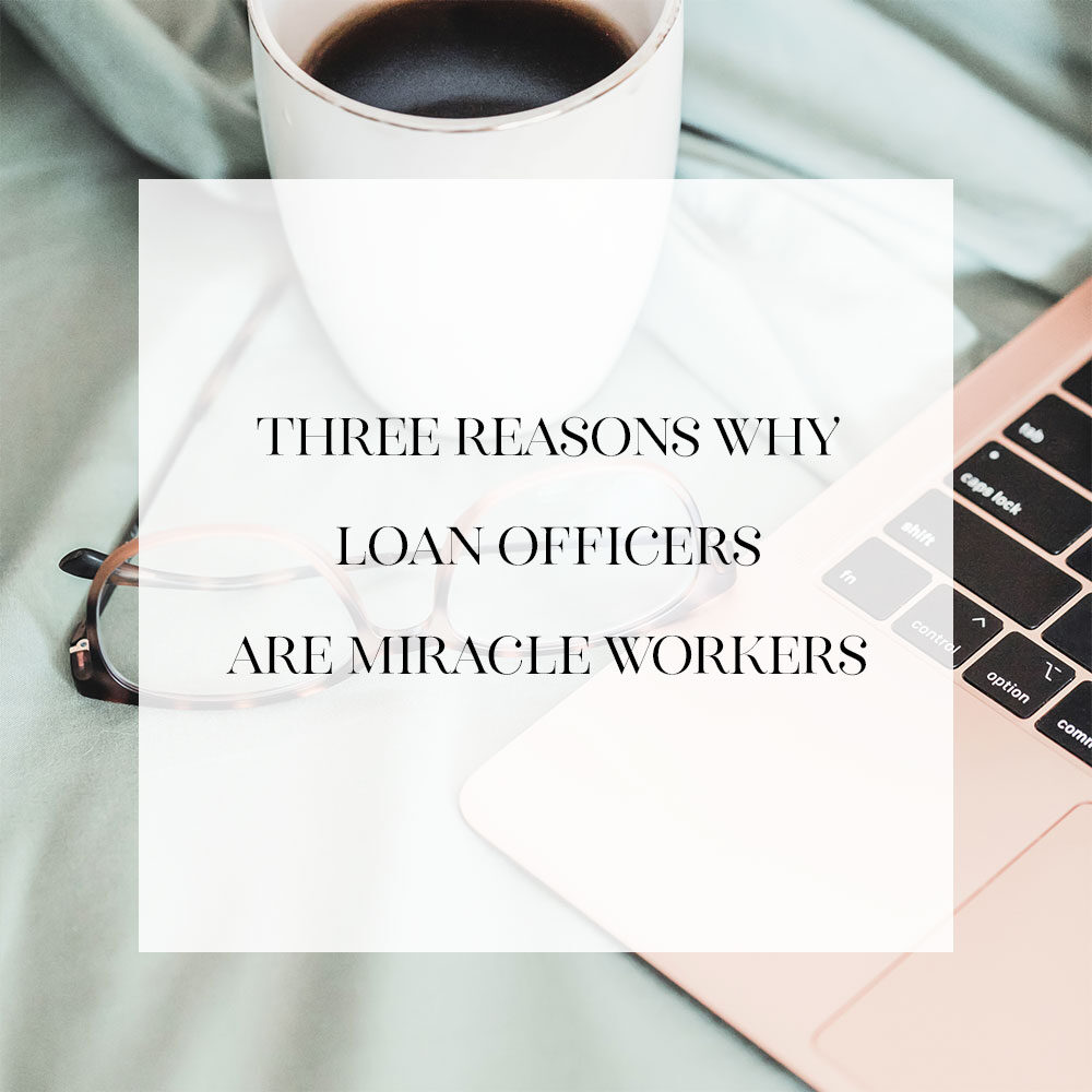 Three Reasons Why Loan Officers Are Miracle Workers